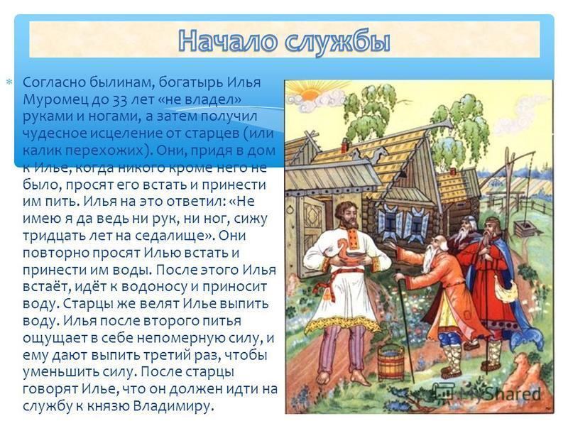 Согласно былинам, богатырь Илья Муромец до 33 лет «не владел» руками и ногами, а затем получил чудесное исцеление от старцев (или калик перехожих). Они, придя в дом к Илье, когда никого кроме него не было, просят его встать и принести им пить. Илья н