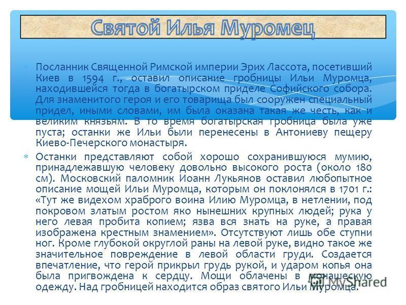 Посланник Священной Римской империи Эрих Лассота, посетивший Киев в 1594 г., оставил описание гробницы Ильи Муромца, находившейся тогда в богатырском приделе Софийского собора. Для знаменитого героя и его товарища был сооружен специальный придел, ины