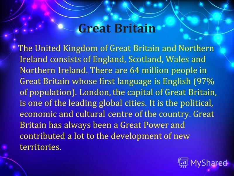Great Britain The United Kingdom of Great Britain and Northern Ireland consists of England, Scotland, Wales and Northern Ireland. There are 64 million people in Great Britain whose first language is English (97% of population). London, the capital of