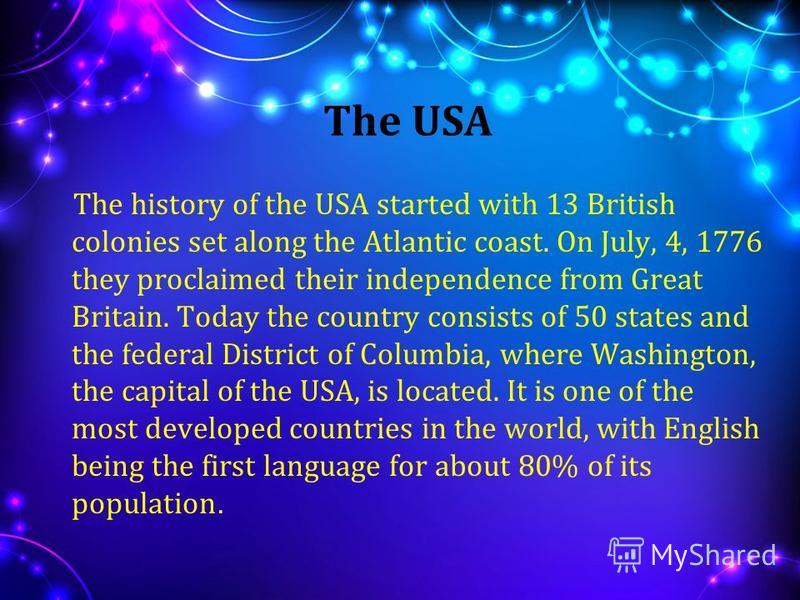 The USA The history of the USA started with 13 British colonies set along the Atlantic coast. On July, 4, 1776 they proclaimed their independence from Great Britain. Today the country consists of 50 states and the federal District of Columbia, where