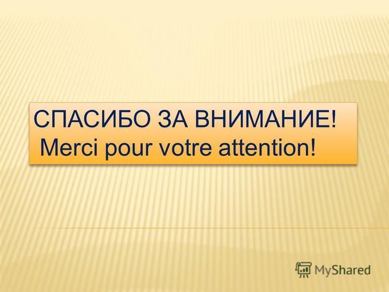 СПАСИБО ЗА ВНИМАНИЕ! Merci pour votre attention! СПАСИБО ЗА ВНИМАНИЕ! Merci pour votre attention!