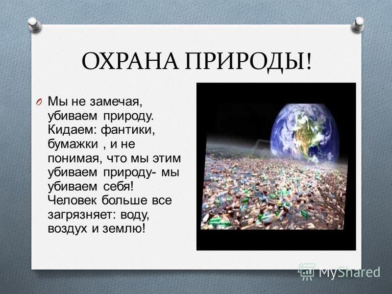 ОХРАНА ПРИРОДЫ! O Мы не замечая, убиваем природу. Кидаем : фантики, бумажки, и не понимая, что мы этим убиваем природу - мы убиваем себя ! Человек больше все загрязняет : воду, воздух и землю !