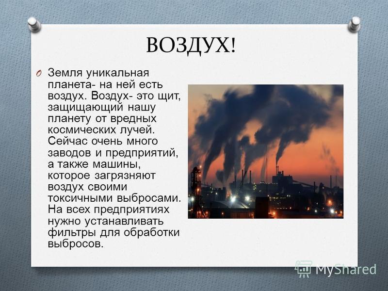 ВОЗДУХ! O Земля уникальная планета - на ней есть воздух. Воздух - это щит, защищающий нашу планету от вредных космических лучей. Сейчас очень много заводов и предприятий, а также машины, которое загрязняют воздух своими токсичными выбросами. На всех