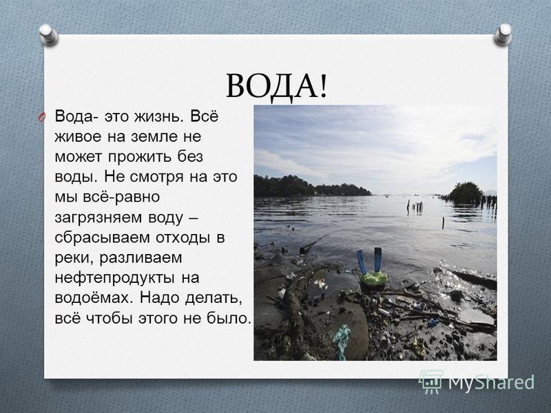 ВОДА! O Вода - это жизнь. Всё живое на земле не может прожить без воды. Не смотря на это мы всё - равно загрязняем воду – сбрасываем отходы в реки, разливаем нефтепродукты на водоёмах. Надо делать, всё чтобы этого не было.