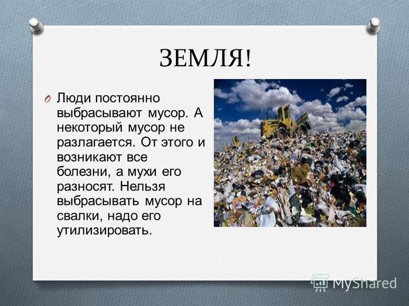 ЗЕМЛЯ! O Люди постоянно выбрасывают мусор. А некоторый мусор не разлагается. От этого и возникают все болезни, а мухи его разносят. Нельзя выбрасывать мусор на свалки, надо его утилизировать.