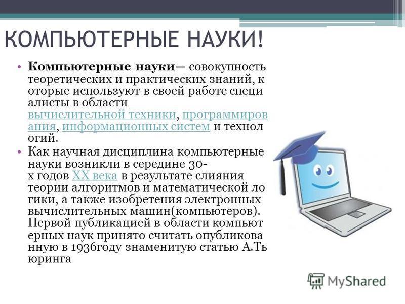 КОМПЬЮТЕРНЫЕ НАУКИ! Компьютерные науки совокупность теоретических и практических знаний, которые используют в своей работе специалисты в области вычислительной техники, программирования, информационных систем и технологий. вычислительной техникипрогр