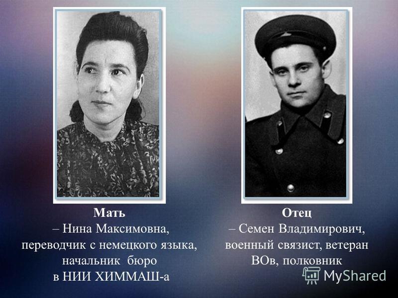 Мать – Нина Максимовна, переводчик с немецкого языка, начальник бюро в НИИ ХИММАШ-а Отец – Семен Владимирович, военный связист, ветеран ВОв, полковник
