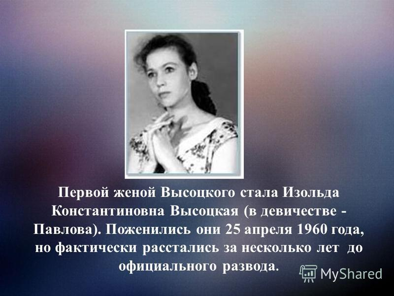 Первой женой Высоцкого стала Изольда Константиновна Высоцкая (в девичестве - Павлова). Поженились они 25 апреля 1960 года, но фактически расстались за несколько лет до официального развода.