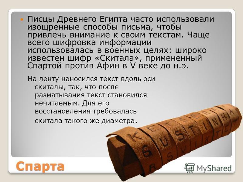 Спарта Писцы Древнего Египта часто использовали изощренные способы письма, чтобы привлечь внимание к своим текстам. Чаще всего шифровка информации использовалась в военных целях: широко известен шифр «Скитала», примененный Спартой против Афин в V век
