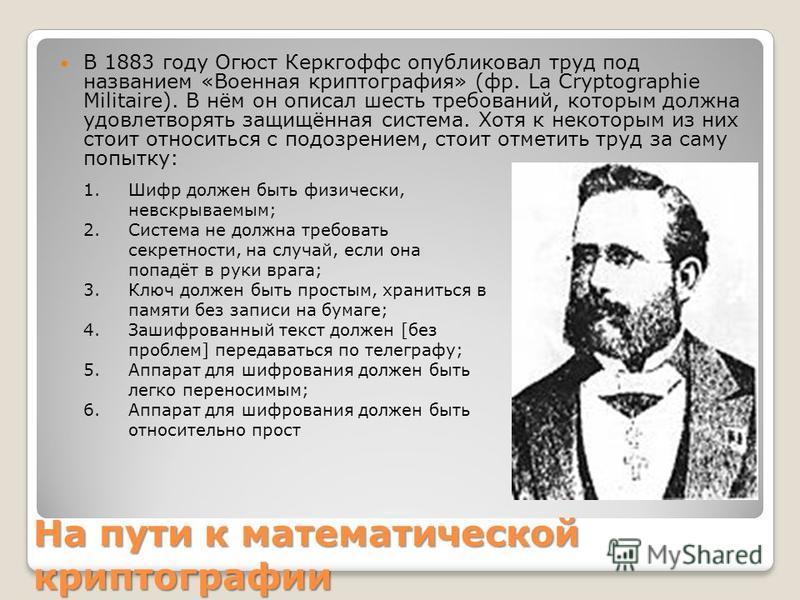 На пути к математической криптографии В 1883 году Огюст Керкгоффс опубликовал труд под названием «Военная криптография» (фр. La Cryptographie Militaire). В нём он описал шесть требований, которым должна удовлетворять защищённая система. Хотя к некото
