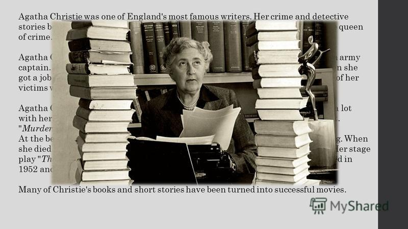 Agatha Christie was one of England's most famous writers. Her crime and detective stories became famous for their clever plots. Agatha Christie was often called the queen of crime. Agatha Christie was born in Devon, England in 1890 as the daughter of