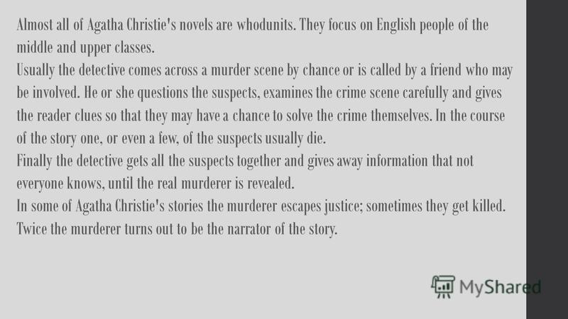 Almost all of Agatha Christie's novels are whodunits. They focus on English people of the middle and upper classes. Usually the detective comes across a murder scene by chance or is called by a friend who may be involved. He or she questions the susp