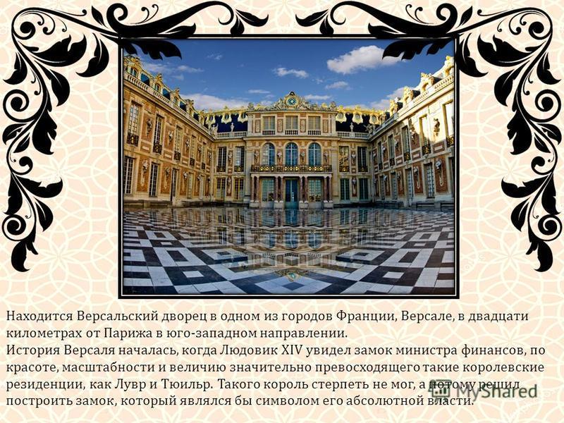 Находится Версальский дворец в одном из городов Франции, Версале, в двадцати километрах от Парижа в юго-западном направлении. История Версаля началась, когда Людовик XIV увидел замок министра финансов, по красоте, масштабности и величию значительно п