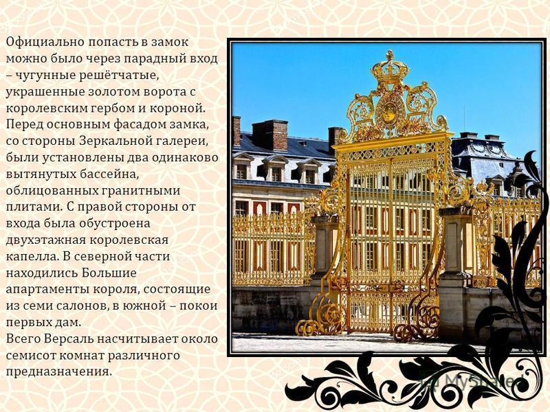 Официально попасть в замок можно было через парадный вход – чугунные решётчатые, украшенные золотом ворота с королевским гербом и короной. Перед основным фасадом замка, со стороны Зеркальной галереи, были установлены два одинаково вытянутых бассейна,