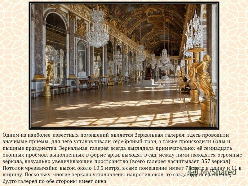 Одним из наиболее известных помещений является Зеркальная галерея: здесь проводили значимые приёмы, для чего устанавливали серебряный трон, а также происходили балы и пышные празднества. Зеркальная галерея всегда выглядела примечательно: её семнадцат