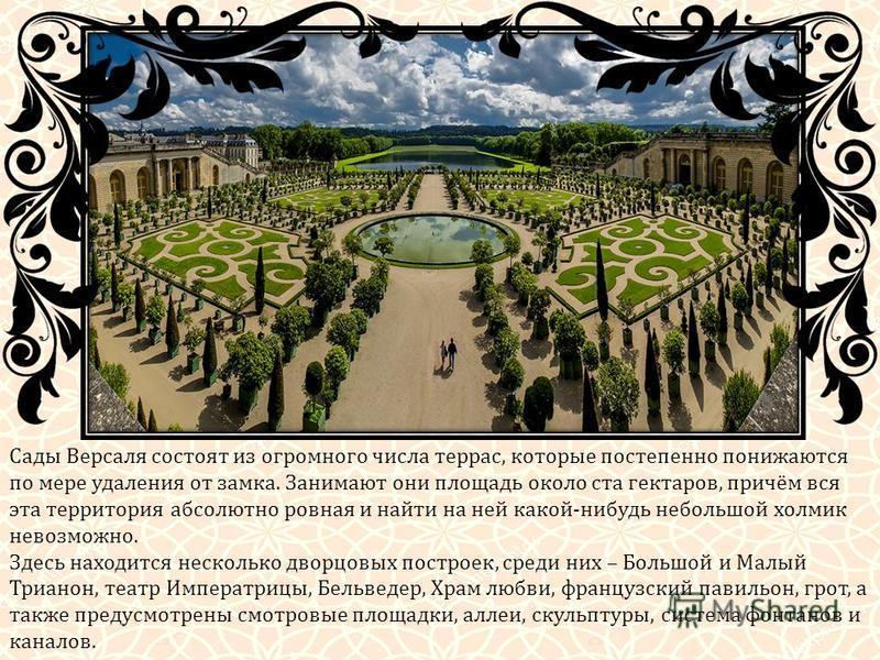 Сады Версаля состоят из огромного числа террас, которые постепенно понижаются по мере удаления от замка. Занимают они площадь около ста гектаров, причём вся эта территория абсолютно ровная и найти на ней какой-нибудь небольшой холмик невозможно. Здес
