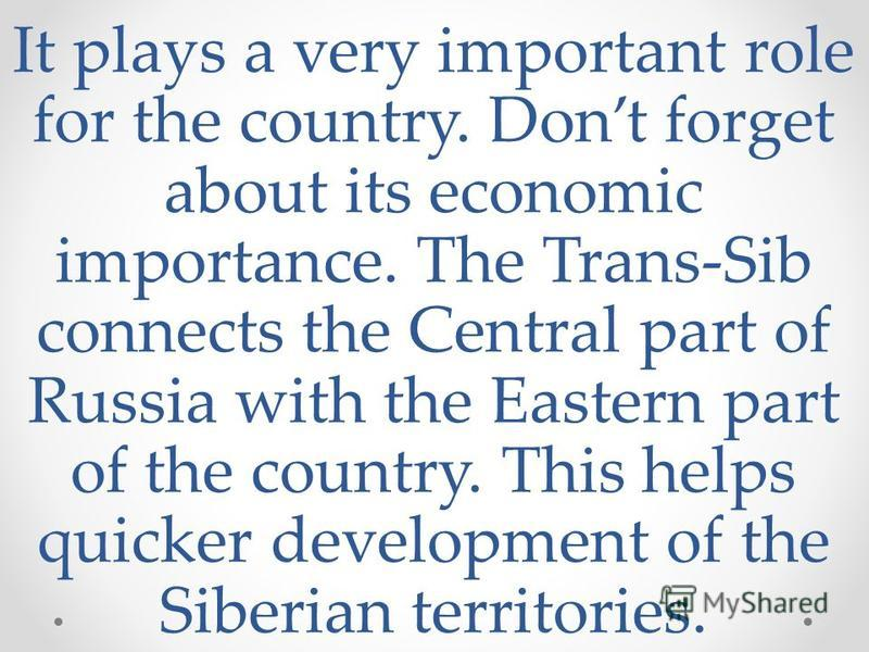 It plays a very important role for the country. Dont forget about its economic importance. The Trans-Sib connects the Central part of Russia with the Eastern part of the country. This helps quicker development of the Siberian territories.