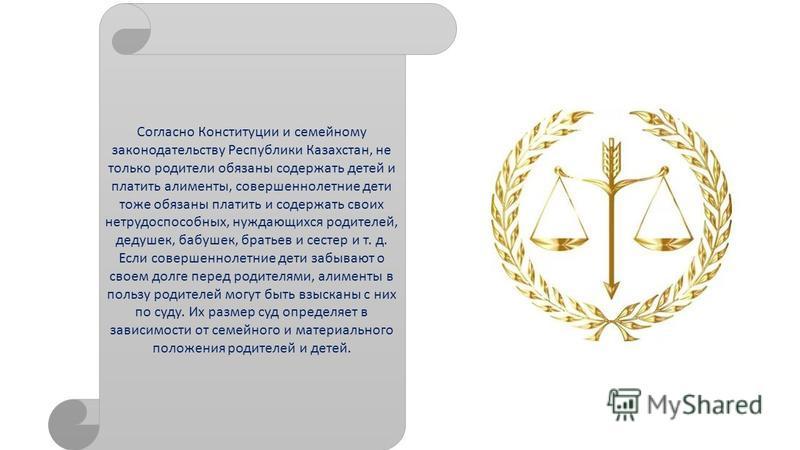 Согласно Конституции и семейному законодательству Республики Казахстан, не только родители обязаны содержать детей и платить алименты, совершеннолетние дети тоже обязаны платить и содержать своих нетрудоспособных, нуждающихся родителей, дедушек, бабу