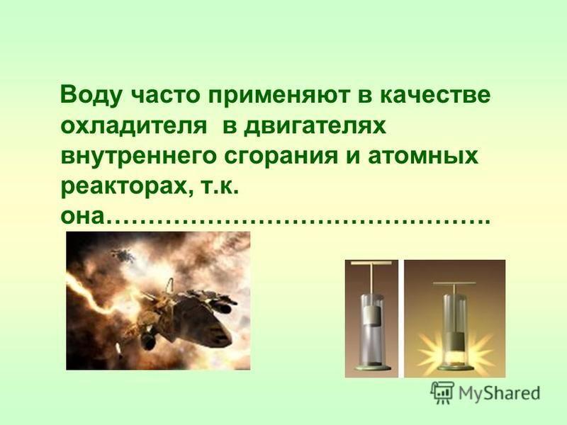 Воду часто применяют в качестве охладителя в двигателях внутреннего сгорания и атомных реакторах, т.к. она……………………………………….