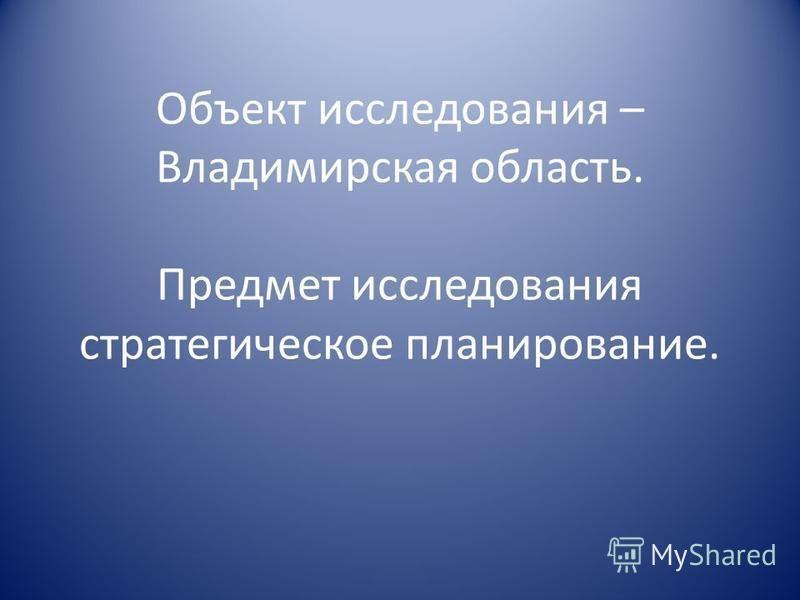Объект исследования – Владимирская область. Предмет исследования стратегическое планирование.