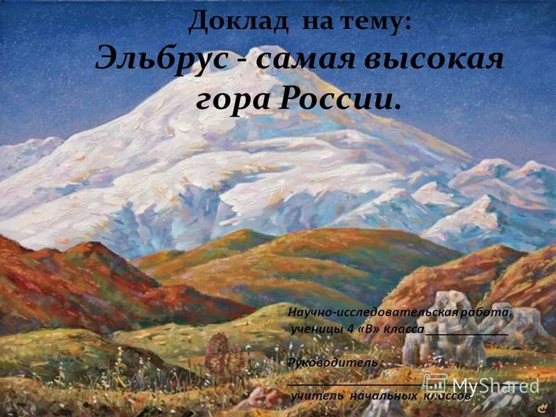 Доклад на тему: Эльбрус - самая высокая гора России. Научно-исследовательская работа ученицы 4 «В» класса ____________ Руководитель : __________________________________, учитель начальных классов