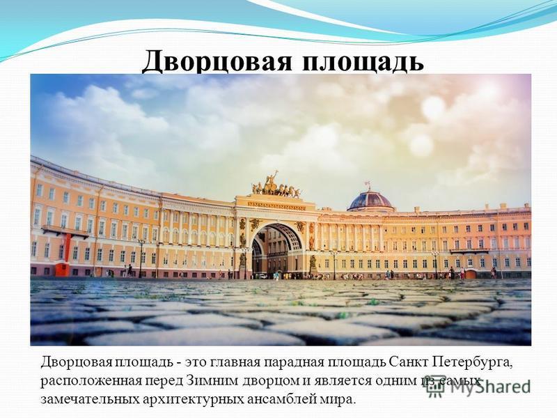 Дворцовая площадь Дворцовая площадь - это главная парадная площадь Санкт Петербурга, расположенная перед Зимним дворцом и является одним из самых замечательных архитектурных ансамблей мира.