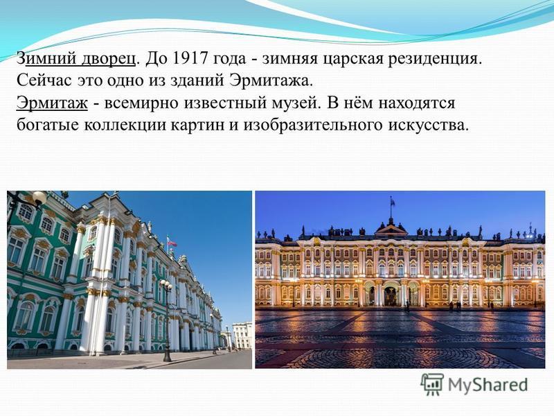 Зимний дворец. До 1917 года - зимняя царская резиденция. Сейчас это одно из зданий Эрмитажа. Эрмитаж - всемирно известный музей. В нём находятся богатые коллекции картин и изобразительного искусства.