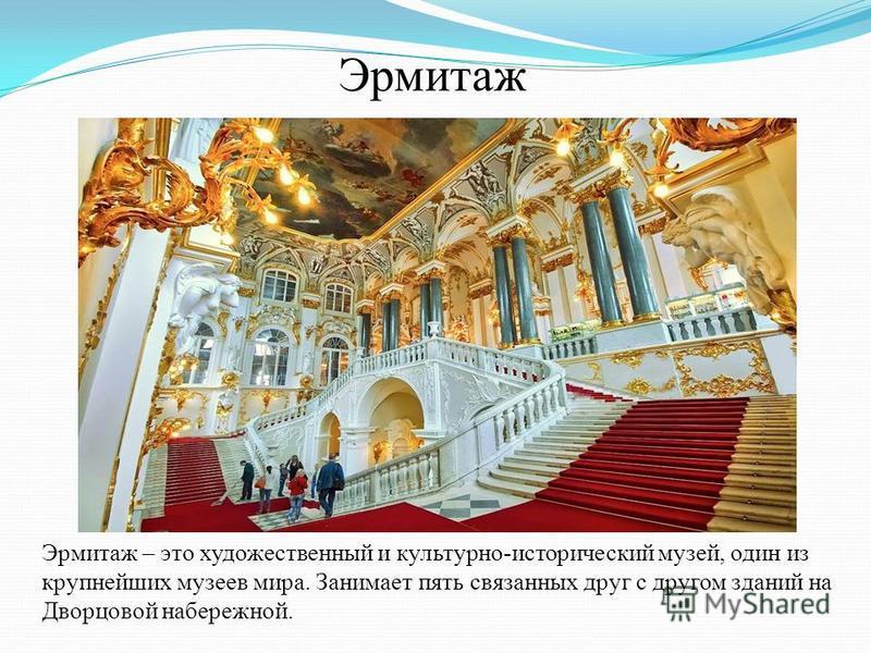 Эрмитаж Эрмитаж – это художественный и культурно-исторический музей, один из крупнейших музеев мира. Занимает пять связанных друг с другом зданий на Дворцовой набережной.