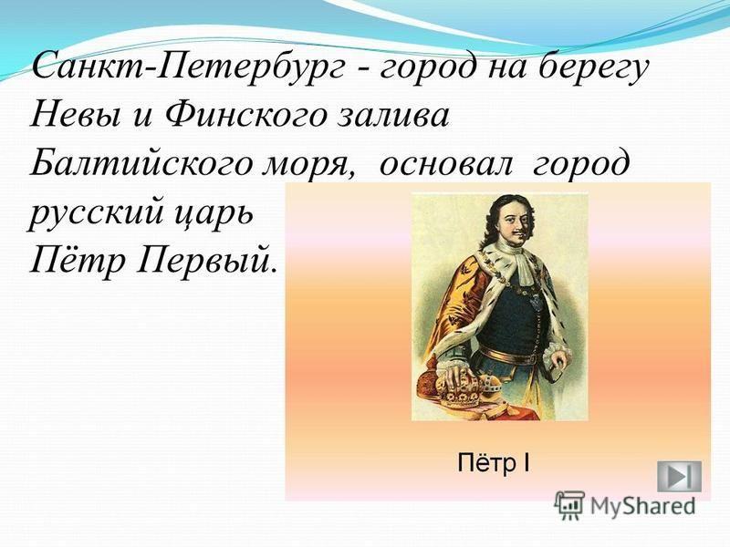 Санкт-Петербург - город на берегу Невы и Финского залива Балтийского моря, основал город русский царь Пётр Первый.