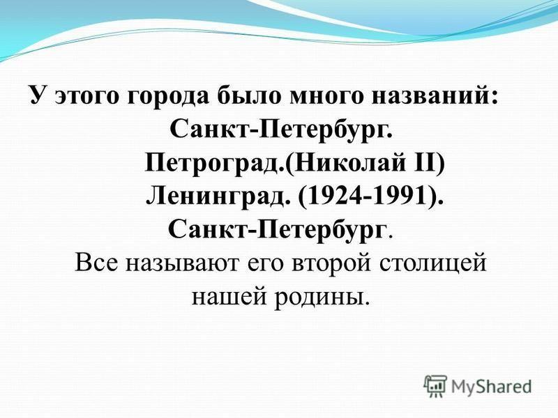 У этого города было много названий: Санкт-Петербург. Петроград.(Николай II) Ленинград. (1924-1991). Санкт-Петербург. Все называют его второй столицей нашей родины.