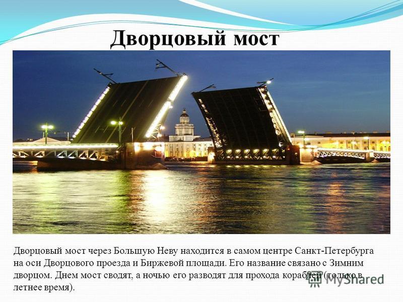 Дворцовый мост Дворцовый мост через Большую Неву находится в самом центре Санкт-Петербурга на оси Дворцового проезда и Биржевой площади. Его название связано с Зимним дворцом. Днем мост сводят, а ночью его разводят для прохода кораблей (только в летн