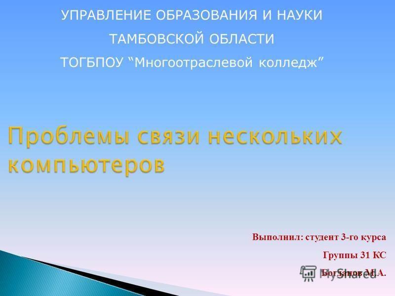 Выполнил: студент 3-го курса Группы 31 КС Богданов М.А. УПРАВЛЕНИЕ ОБРАЗОВАНИЯ И НАУКИ ТАМБОВСКОЙ ОБЛАСТИ ТОГБПОУ Многоотраслевой колледж