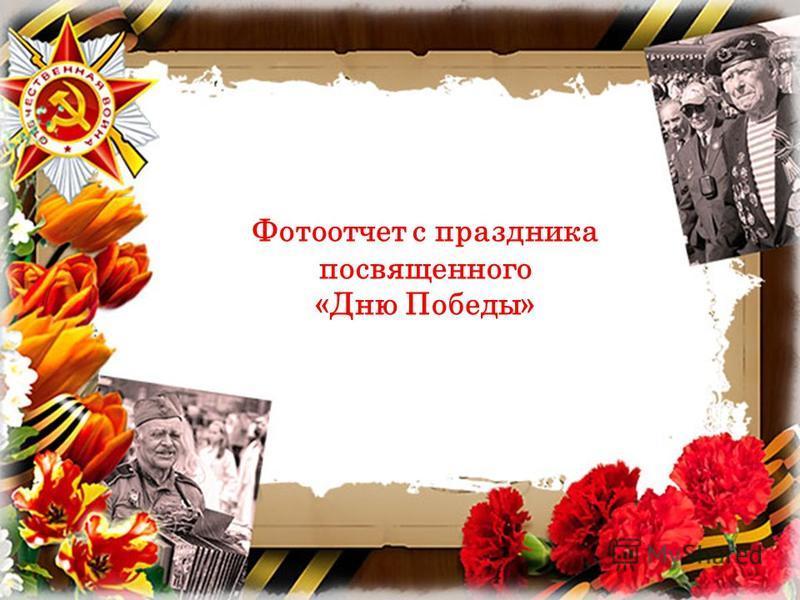 Фотоотчет с праздника посвященного «Дню Победы»