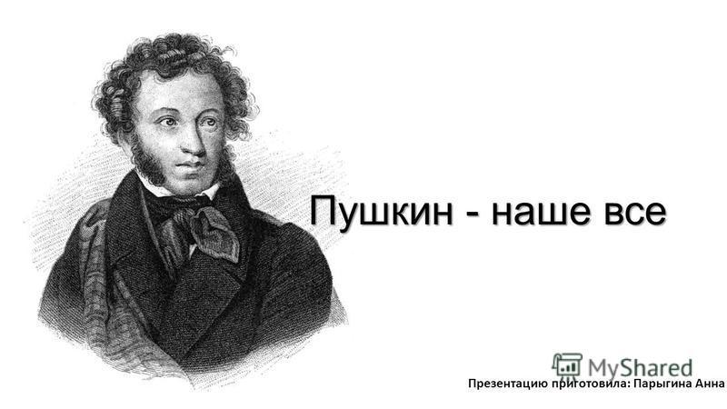 Пушкин - наше все Презентацию приготовила: Парыгина Анна