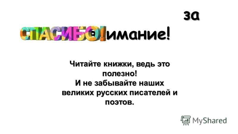 за внимание! за внимание! Читайте книжки, ведь это полезно! И не забывайте наших великих русских писателей и поэтов.