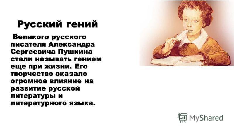 Русский гений Великого русского писателя Александра Сергеевича Пушкина стали называть гением еще при жизни. Его творчество оказало огромное влияние на развитие русской литературы и литературного языка.
