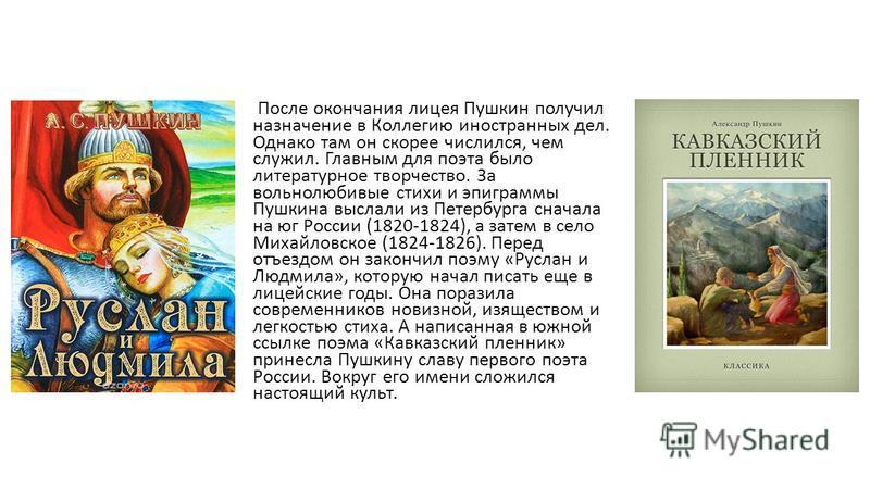 После окончания лицея Пушкин получил назначение в Коллегию иностранных дел. Однако там он скорее числился, чем служил. Главным для поэта было литературное творчество. За вольнолюбивые стихи и эпиграммы Пушкина выслали из Петербурга сначала на юг Росс