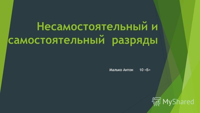 Несамостоятельный и самостоятельный разряды Малько Антон 10 «Б»