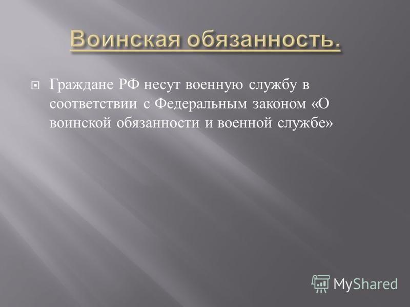 Граждане РФ несут военную службу в соответствии с Федеральным законом « О воинской обязанности и военной службе »