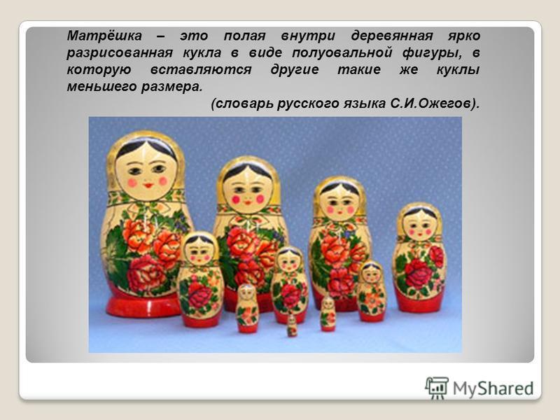 Матрёшка – это полая внутри деревянная ярко разрисованная кукла в виде полуовальной фигуры, в которую вставляются другие такие же куклы меньшего размера. (словарь русского языка С.И.Ожегов).