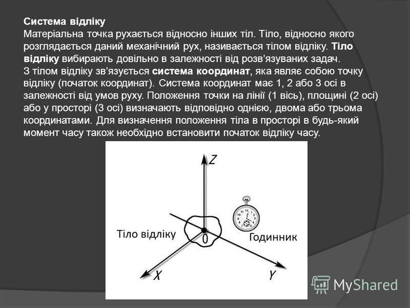 Система відліку Матеріальна точка рухається відносно інших тіл. Тіло, відносно якого розглядається даний механічний рух, називається тілом відліку. Тіло відліку вибирають довільно в залежності від розвязуваних задач. З тілом відліку звязується систем