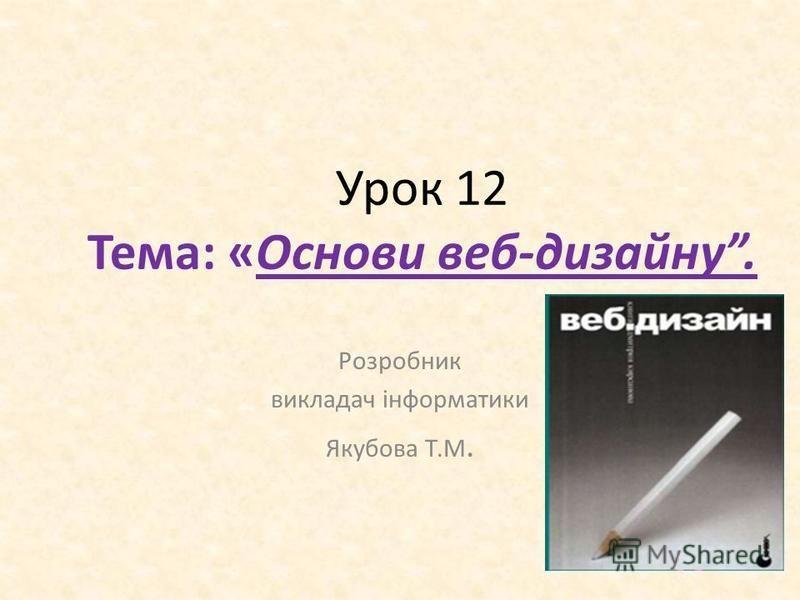 Урок 12 Тема: «Основи веб-дизайну. Розробник викладач інформатики Якубова Т.М.