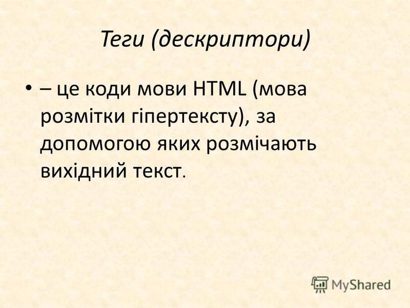 Теги (дескриптори) – це коди мови HTML (мова розмітки гіпертексту), за допомогою яких розмічають вихідний текст.