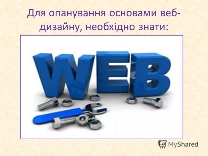 Для опанування основами веб- дизайну, необхідно знати: