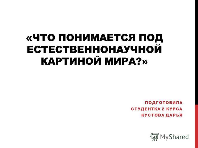 «ЧТО ПОНИМАЕТСЯ ПОД ЕСТЕСТВЕННОНАУЧНОЙ КАРТИНОЙ МИРА?» ПОДГОТОВИЛА СТУДЕНТКА 2 КУРСА КУСТОВА ДАРЬЯ