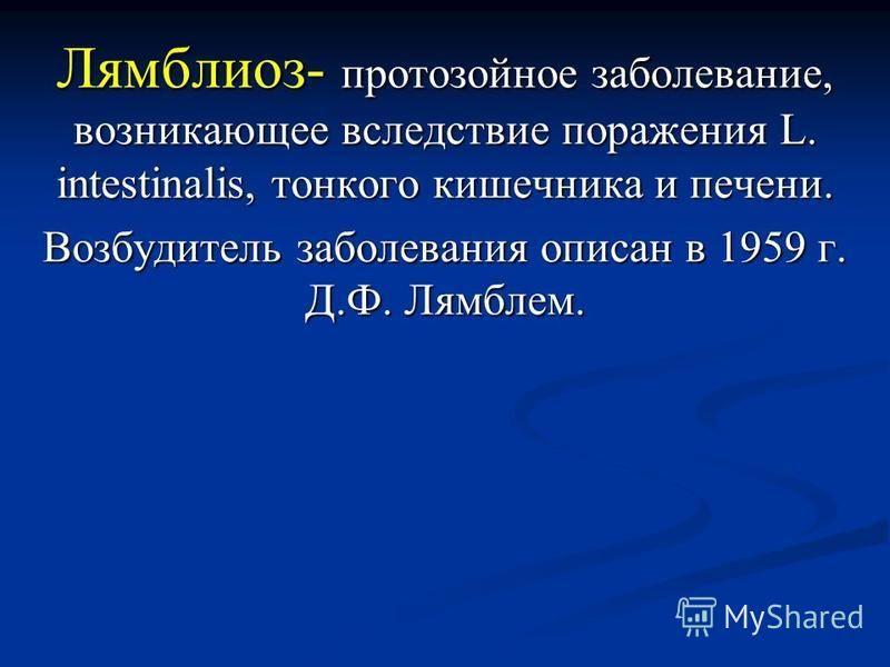 Лямблиоз- протозойное заболевание, возникающее вследствие поражения L. intestinalis, тонкого кишечника и печени. Возбудитель заболевания описан в 1959 г. Д.Ф. Лямблем.