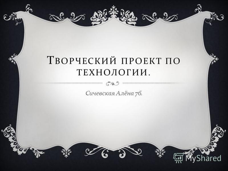 Т ВОРЧЕСКИЙ ПРОЕКТ ПО ТЕХНОЛОГИИ. Сичевская Алёна 7 б.