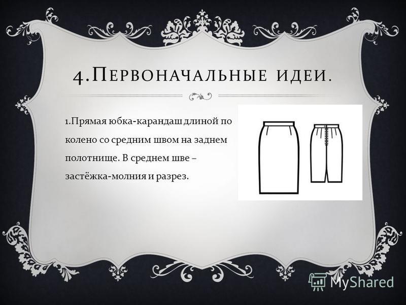 4. П ЕРВОНАЧАЛЬНЫЕ ИДЕИ. 1. Прямая юбка - карандаш длиной по колено со средним швом на заднем полотнище. В среднем шве – застёжка - молния и разрез.