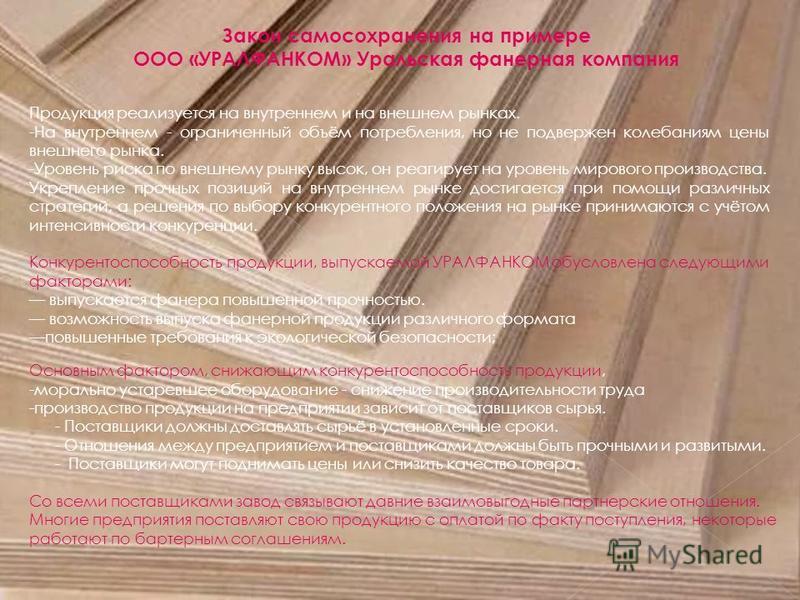 Закон самосохранения на примере ООО «УРАЛФАНКОМ» Уральская фанерная компания Продукция реализуется на внутреннем и на внешнем рынках. -На внутреннем - ограниченный объём потребления, но не подвержен колебаниям цены внешнего рынка. -Уровень риска по в