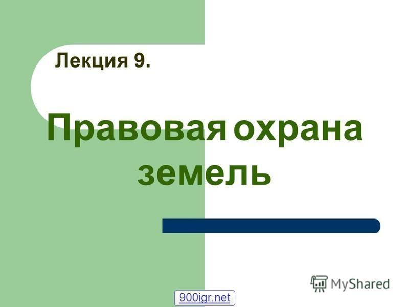 Лекция 9. Правовая охрана земель 900igr.net